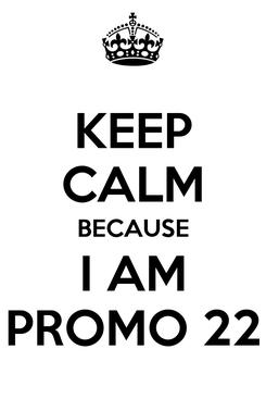 Poster: KEEP CALM BECAUSE I AM PROMO 22