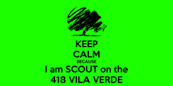 Poster: KEEP CALM BECAUSE I am SCOUT on the 418 VILA VERDE