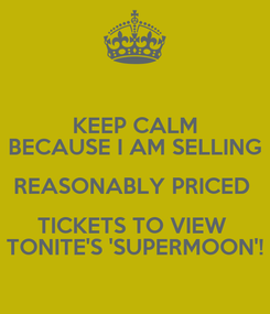 Poster: KEEP CALM BECAUSE I AM SELLING REASONABLY PRICED  TICKETS TO VIEW  TONITE'S 'SUPERMOON'!