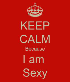 Poster: KEEP CALM Because I am  Sexy