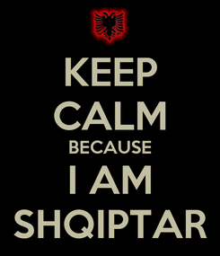 Poster: KEEP CALM BECAUSE I AM SHQIPTAR