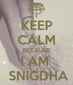 Poster: KEEP CALM BECAUSE I AM   SNIGDHA