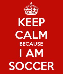 Poster: KEEP CALM BECAUSE I AM SOCCER