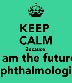 Poster: KEEP  CALM Because  I am the future Ophthalmologist