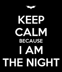 Poster: KEEP CALM BECAUSE I AM THE NIGHT