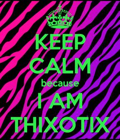 Poster: KEEP CALM because I AM THIXOTIX