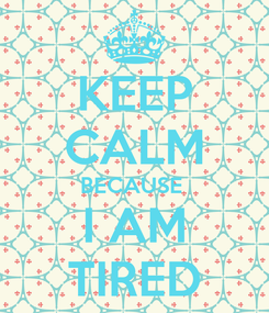 Poster: KEEP CALM BECAUSE  I AM TIRED