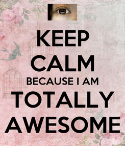 Poster: KEEP CALM BECAUSE I AM TOTALLY AWESOME