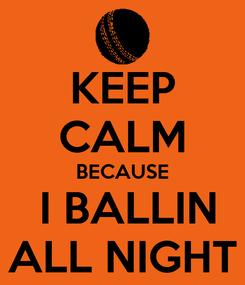 Poster: KEEP CALM BECAUSE  I BALLIN ALL NIGHT