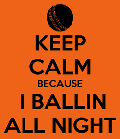 Poster: KEEP CALM BECAUSE  I BALLIN ALL NIGHT