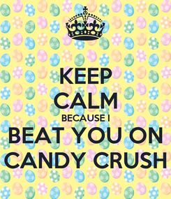 Poster: KEEP CALM BECAUSE I BEAT YOU ON CANDY CRUSH