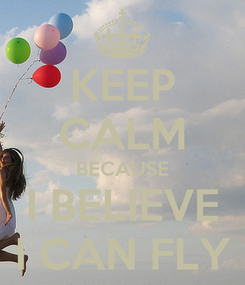 Poster: KEEP CALM BECAUSE I BELIEVE I CAN FLY