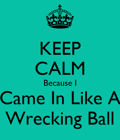 Poster: KEEP CALM Because I Came In Like A Wrecking Ball