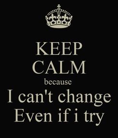 Poster: KEEP CALM because  I can't change Even if i try