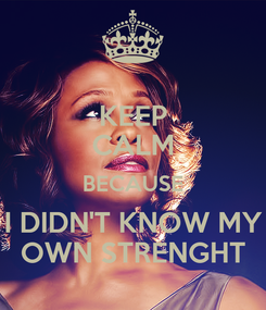 Poster: KEEP CALM BECAUSE I DIDN'T KNOW MY OWN STRENGHT