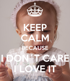 Poster: KEEP CALM BECAUSE I DON´T CARE I LOVE IT