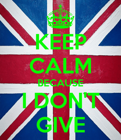 Poster: KEEP CALM BECAUSE I DON'T GIVE