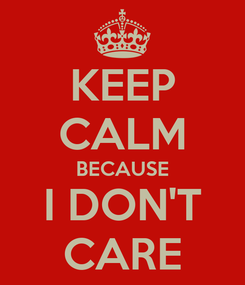 Poster: KEEP CALM BECAUSE I DON'T CARE