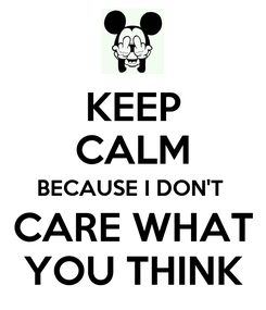 Poster: KEEP CALM BECAUSE I DON'T  CARE WHAT YOU THINK