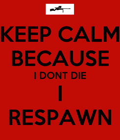 Poster: KEEP CALM BECAUSE I DONT DIE I RESPAWN