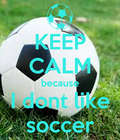Poster: KEEP CALM because I dont like soccer