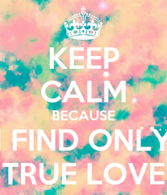 Poster: KEEP CALM BECAUSE I FIND ONLY TRUE LOVE