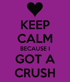 Poster: KEEP CALM BECAUSE I GOT A CRUSH