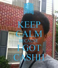 Poster: KEEP CALM BECAUSE  I GOT CASHH