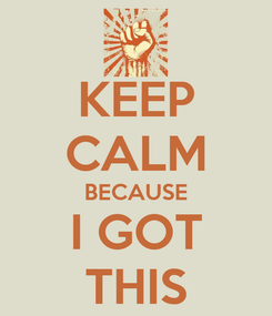Poster: KEEP CALM BECAUSE I GOT THIS