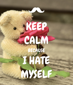 Poster: KEEP CALM BECAUSE I HATE MYSELF