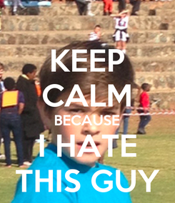 Poster: KEEP CALM BECAUSE I HATE THIS GUY