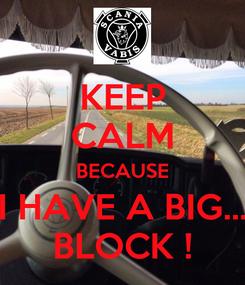 Poster: KEEP CALM BECAUSE I HAVE A BIG... BLOCK !