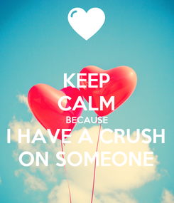 Poster: KEEP CALM BECAUSE I HAVE A CRUSH ON SOMEONE