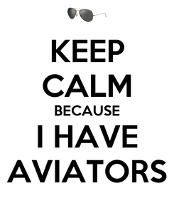 Poster: KEEP CALM BECAUSE I HAVE AVIATORS