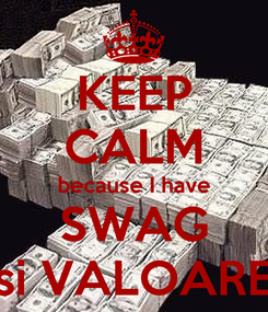 Poster: KEEP CALM because I have SWAG si VALOARE