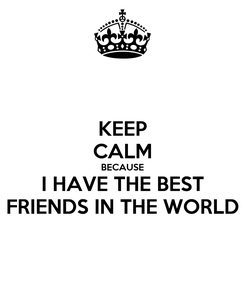 Poster: KEEP CALM BECAUSE I HAVE THE BEST FRIENDS IN THE WORLD