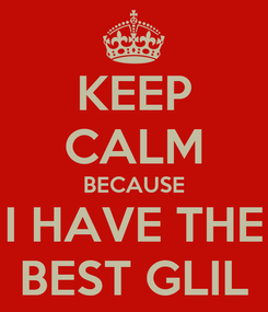 Poster: KEEP CALM BECAUSE I HAVE THE BEST GLIL