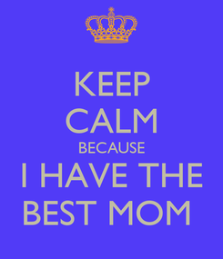 Poster: KEEP CALM BECAUSE I HAVE THE BEST MOM