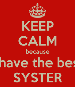 Poster: KEEP CALM because I have the best SYSTER