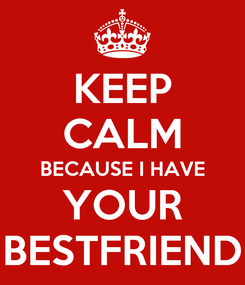 Poster: KEEP CALM BECAUSE I HAVE YOUR BESTFRIEND