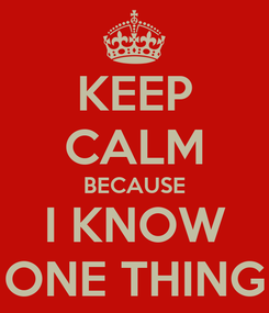 Poster: KEEP CALM BECAUSE I KNOW ONE THING