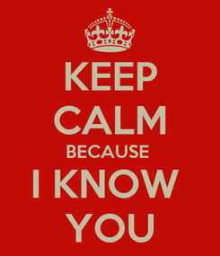 Poster: KEEP CALM BECAUSE  I KNOW  YOU
