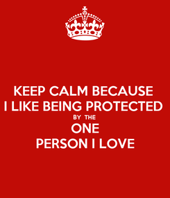 Poster: KEEP CALM BECAUSE  I LIKE BEING PROTECTED  BY  THE  ONE PERSON I LOVE