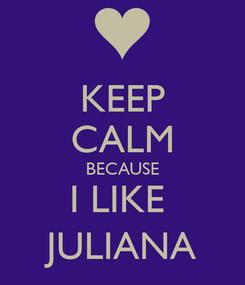 Poster: KEEP CALM BECAUSE I LIKE  JULIANA