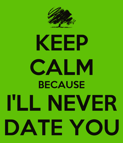 Poster: KEEP CALM BECAUSE I'LL NEVER DATE YOU