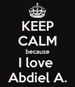 Poster: KEEP CALM because I love  Abdiel A.