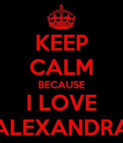 Poster: KEEP CALM BECAUSE I LOVE ALEXANDRA