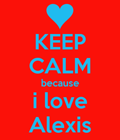 Poster: KEEP CALM because i love Alexis