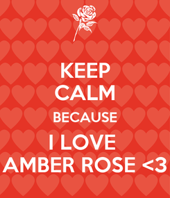 Poster: KEEP CALM BECAUSE I LOVE  AMBER ROSE <3