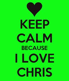 Poster: KEEP CALM BECAUSE I LOVE CHRIS
